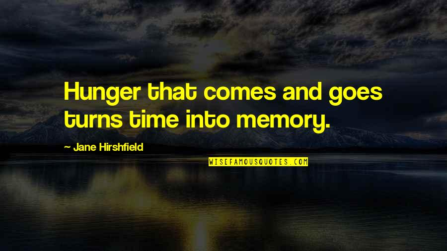 Jane Hirshfield Quotes By Jane Hirshfield: Hunger that comes and goes turns time into