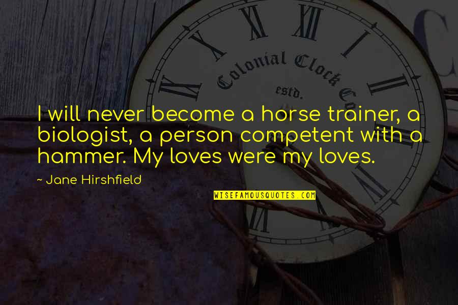 Jane Hirshfield Quotes By Jane Hirshfield: I will never become a horse trainer, a