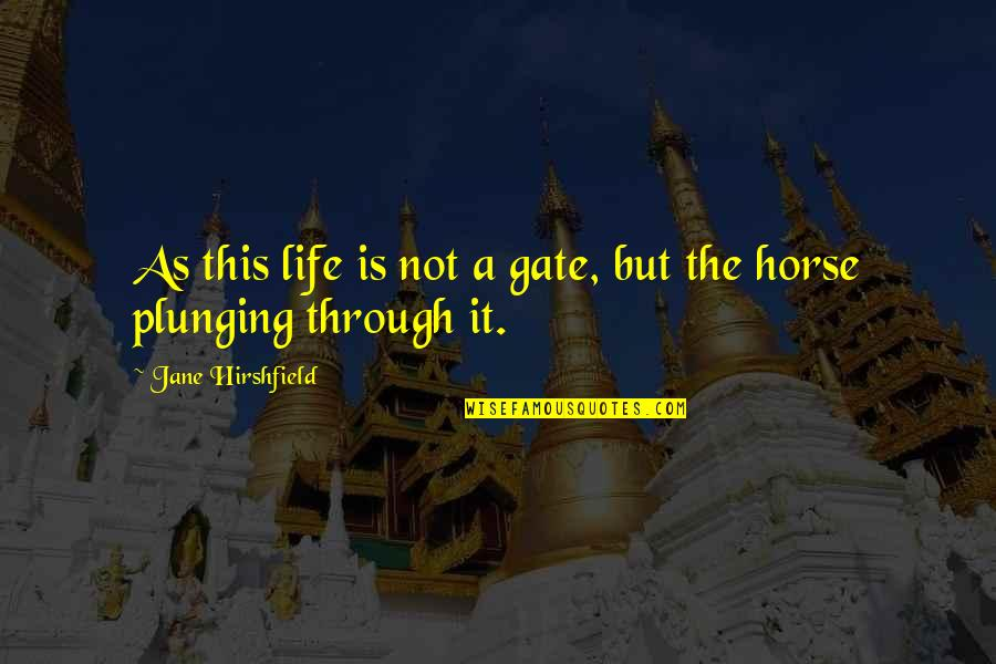 Jane Hirshfield Quotes By Jane Hirshfield: As this life is not a gate, but