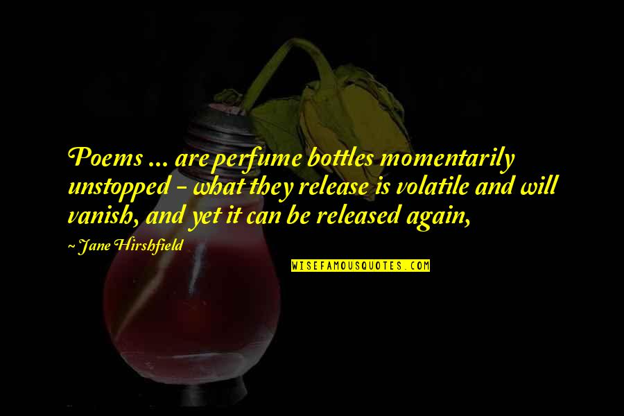 Jane Hirshfield Quotes By Jane Hirshfield: Poems ... are perfume bottles momentarily unstopped -