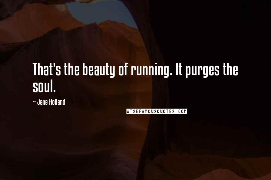 Jane Holland quotes: That's the beauty of running. It purges the soul.