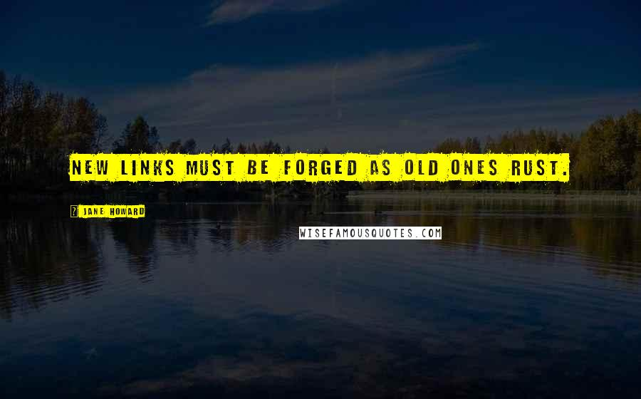 Jane Howard quotes: New links must be forged as old ones rust.