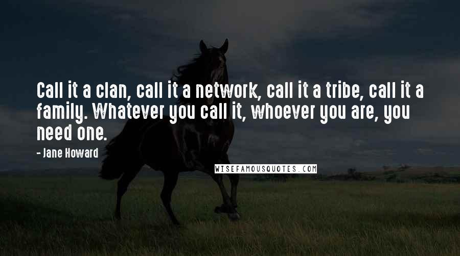 Jane Howard quotes: Call it a clan, call it a network, call it a tribe, call it a family. Whatever you call it, whoever you are, you need one.
