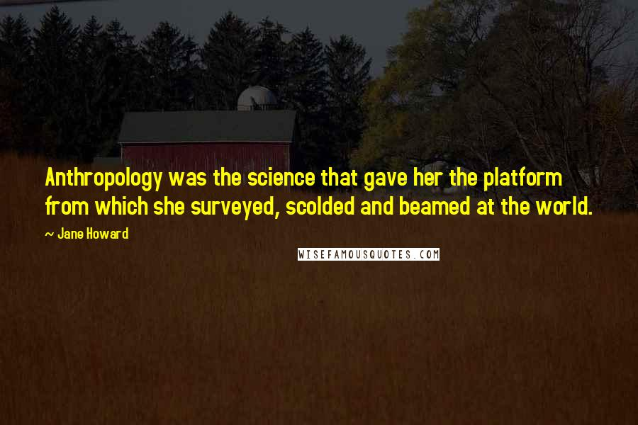 Jane Howard quotes: Anthropology was the science that gave her the platform from which she surveyed, scolded and beamed at the world.