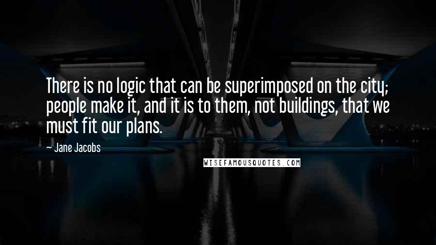 Jane Jacobs quotes: There is no logic that can be superimposed on the city; people make it, and it is to them, not buildings, that we must fit our plans.