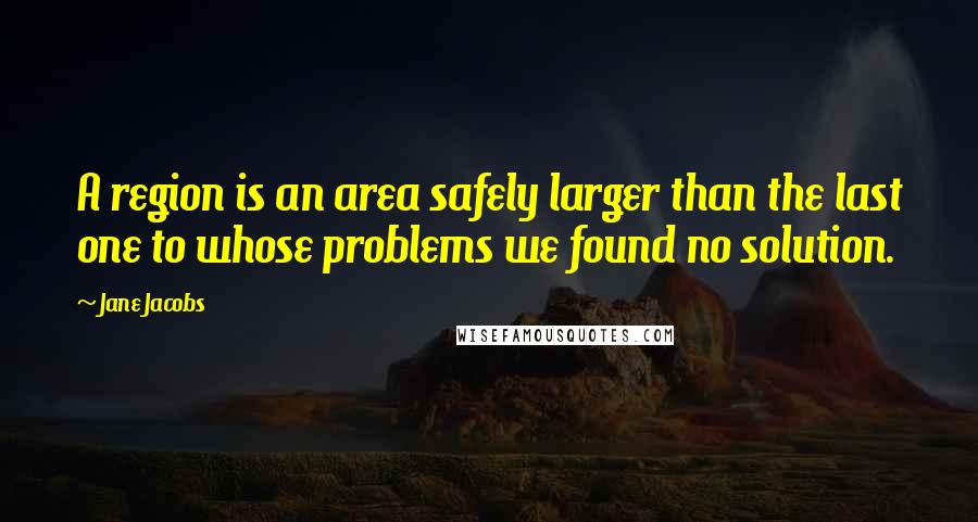 Jane Jacobs quotes: A region is an area safely larger than the last one to whose problems we found no solution.