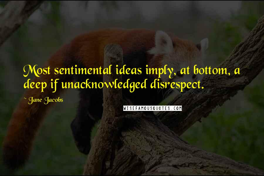 Jane Jacobs quotes: Most sentimental ideas imply, at bottom, a deep if unacknowledged disrespect.