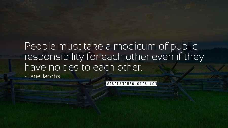Jane Jacobs quotes: People must take a modicum of public responsibility for each other even if they have no ties to each other.
