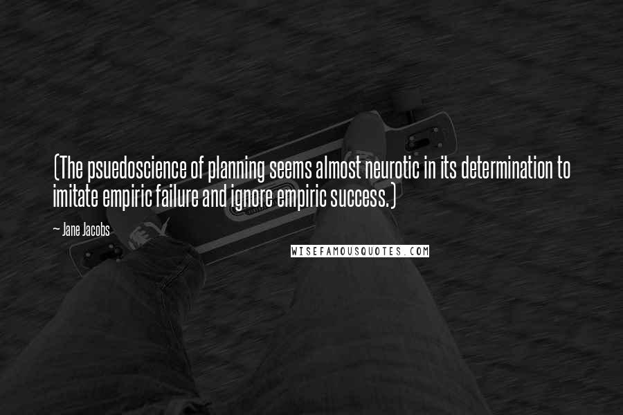 Jane Jacobs quotes: (The psuedoscience of planning seems almost neurotic in its determination to imitate empiric failure and ignore empiric success.)