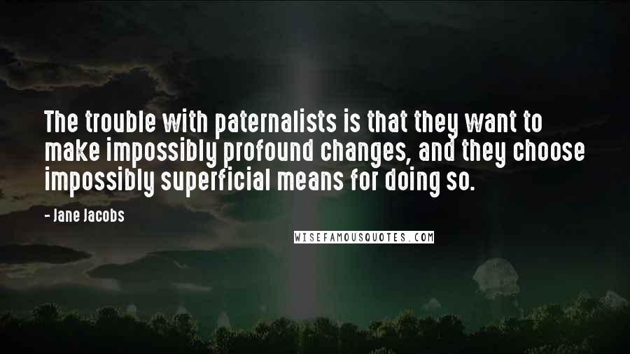 Jane Jacobs quotes: The trouble with paternalists is that they want to make impossibly profound changes, and they choose impossibly superficial means for doing so.