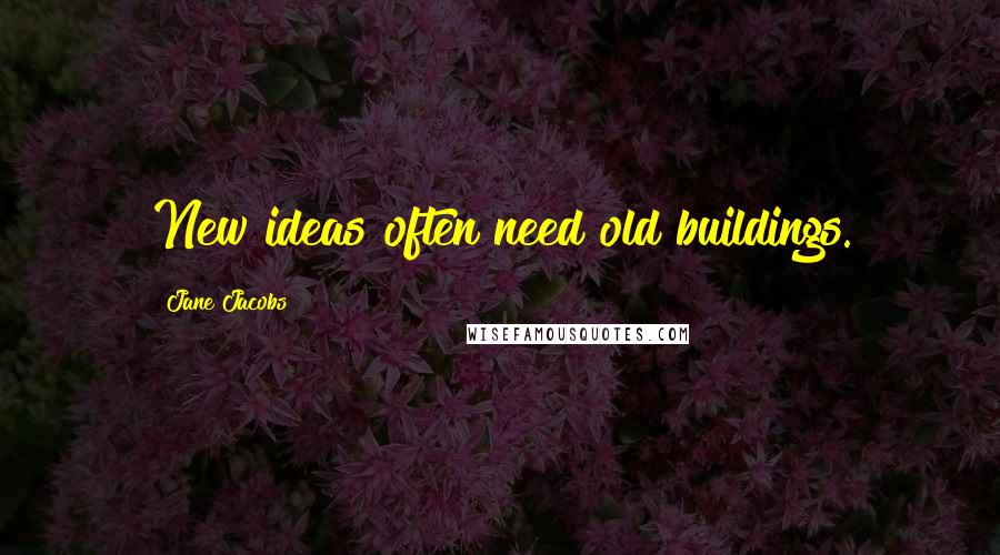 Jane Jacobs quotes: New ideas often need old buildings.