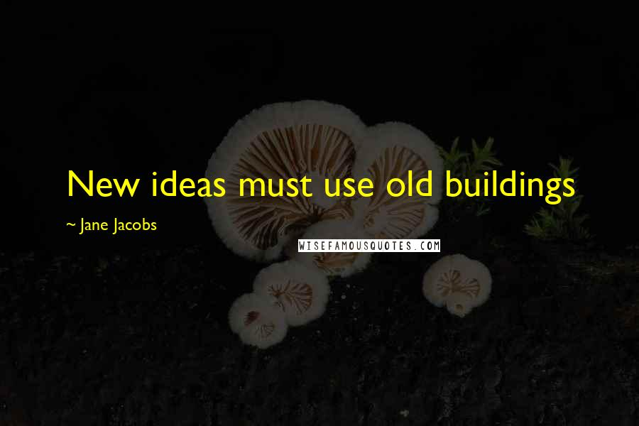 Jane Jacobs quotes: New ideas must use old buildings