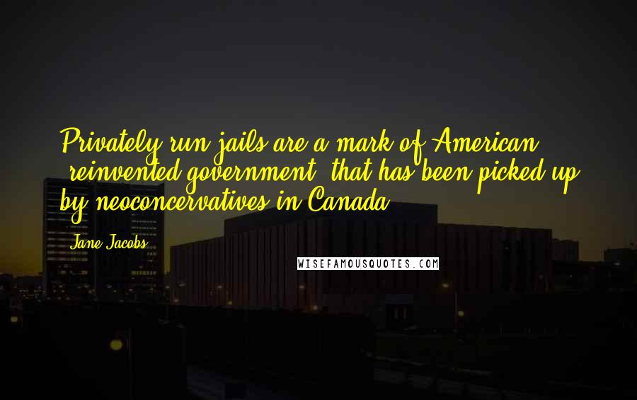 """Jane Jacobs quotes: Privately run jails are a mark of American """"reinvented government"""" that has been picked up by neoconcervatives in Canada."""