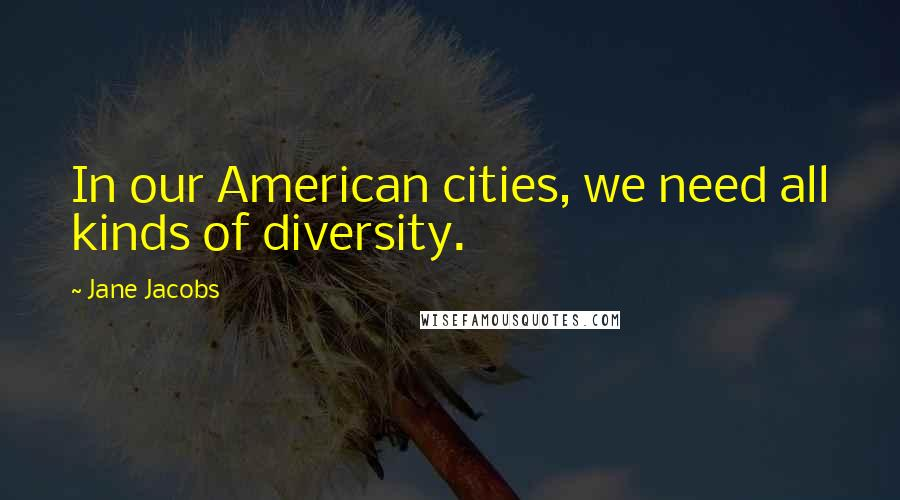 Jane Jacobs quotes: In our American cities, we need all kinds of diversity.