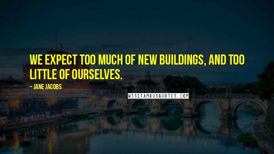 Jane Jacobs quotes: We expect too much of new buildings, and too little of ourselves.