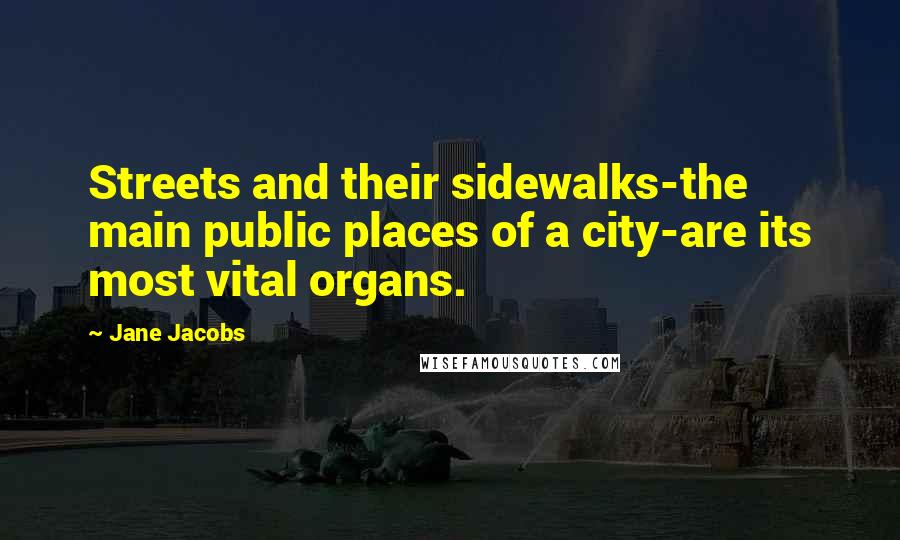 Jane Jacobs quotes: Streets and their sidewalks-the main public places of a city-are its most vital organs.