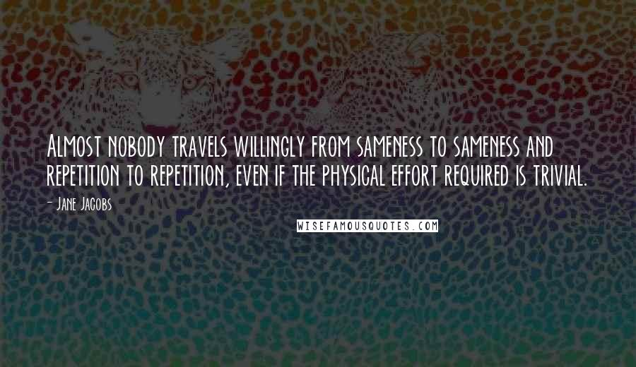 Jane Jacobs quotes: Almost nobody travels willingly from sameness to sameness and repetition to repetition, even if the physical effort required is trivial.