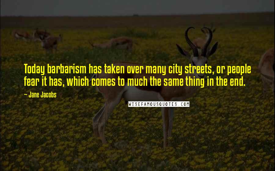 Jane Jacobs quotes: Today barbarism has taken over many city streets, or people fear it has, which comes to much the same thing in the end.