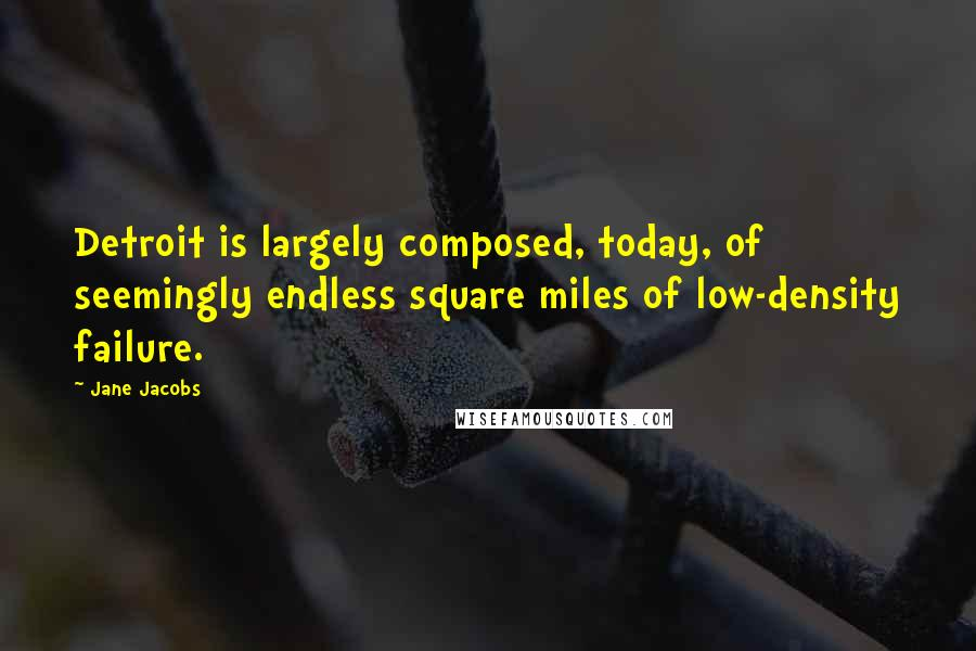 Jane Jacobs quotes: Detroit is largely composed, today, of seemingly endless square miles of low-density failure.