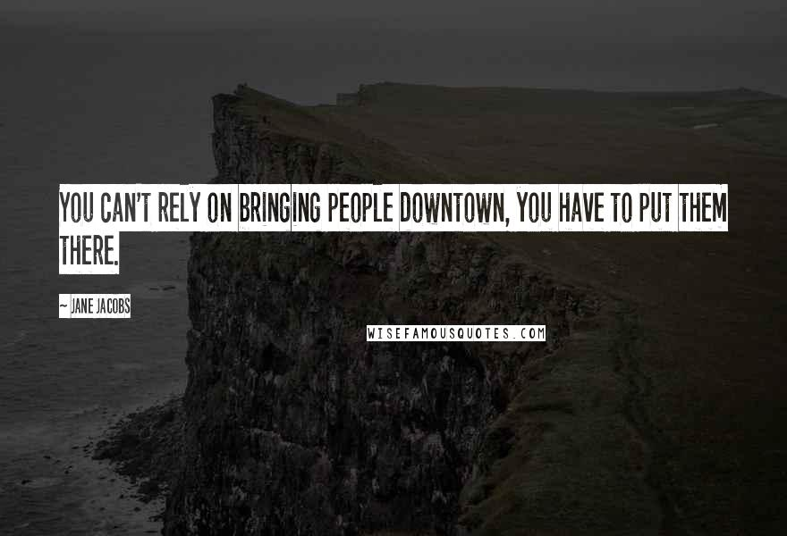 Jane Jacobs quotes: You can't rely on bringing people downtown, you have to put them there.