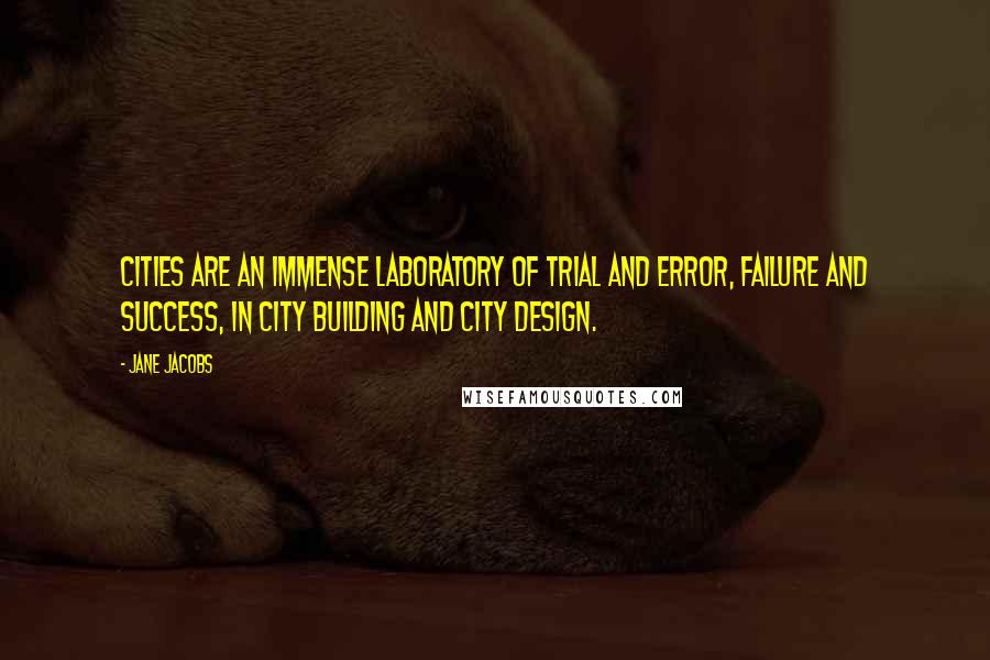 Jane Jacobs quotes: Cities are an immense laboratory of trial and error, failure and success, in city building and city design.