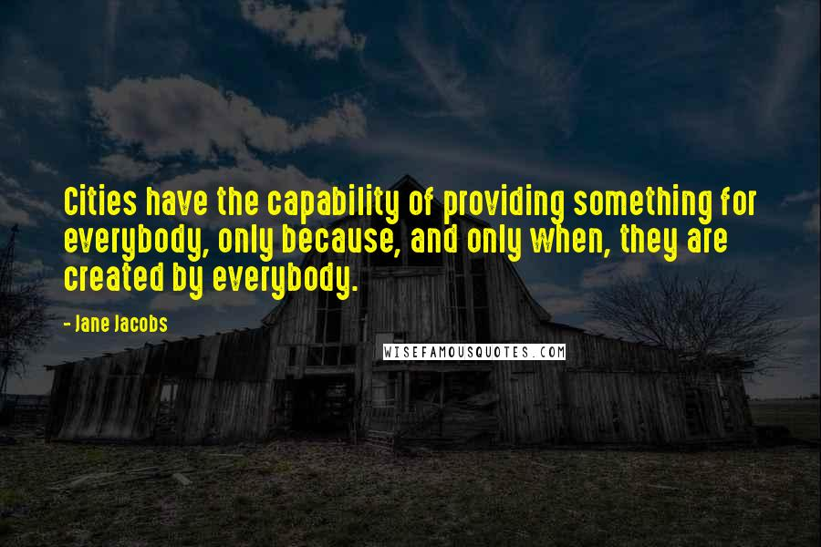 Jane Jacobs quotes: Cities have the capability of providing something for everybody, only because, and only when, they are created by everybody.