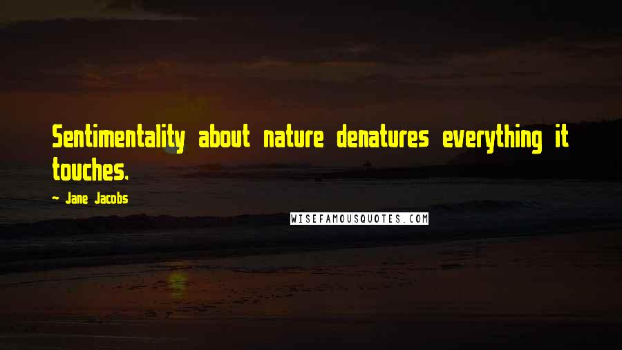 Jane Jacobs quotes: Sentimentality about nature denatures everything it touches.