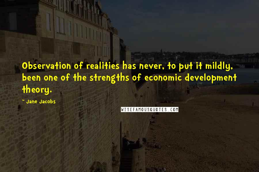 Jane Jacobs quotes: Observation of realities has never, to put it mildly, been one of the strengths of economic development theory.