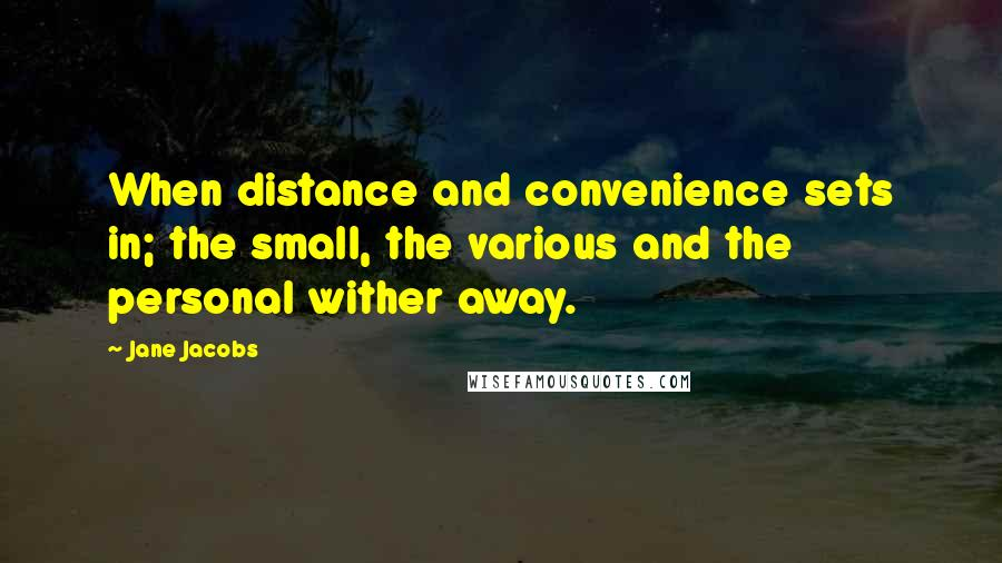Jane Jacobs quotes: When distance and convenience sets in; the small, the various and the personal wither away.