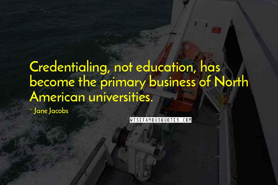 Jane Jacobs quotes: Credentialing, not education, has become the primary business of North American universities.