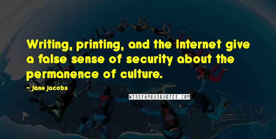 Jane Jacobs quotes: Writing, printing, and the Internet give a false sense of security about the permanence of culture.