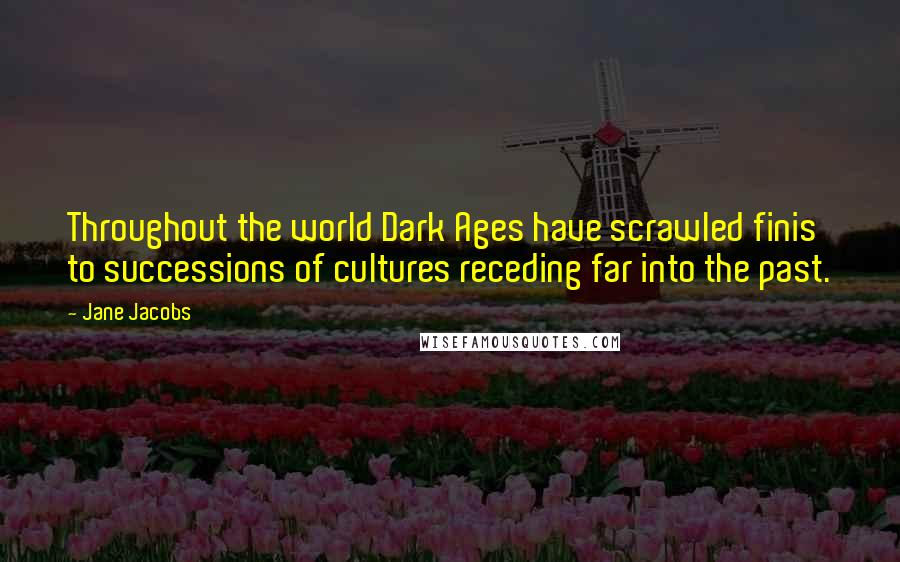 Jane Jacobs quotes: Throughout the world Dark Ages have scrawled finis to successions of cultures receding far into the past.