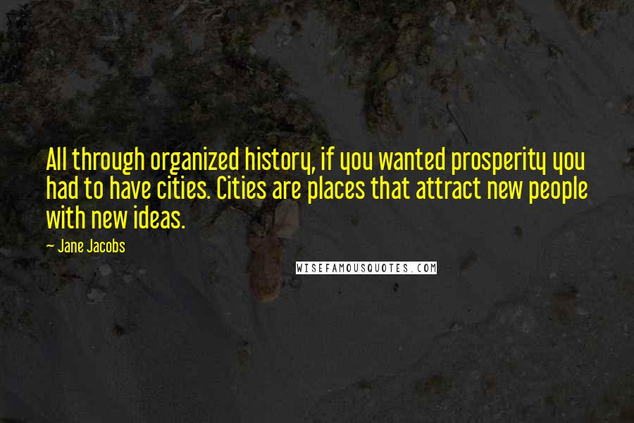 Jane Jacobs quotes: All through organized history, if you wanted prosperity you had to have cities. Cities are places that attract new people with new ideas.