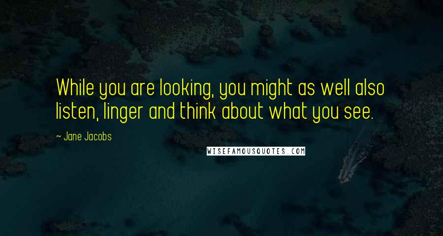 Jane Jacobs quotes: While you are looking, you might as well also listen, linger and think about what you see.