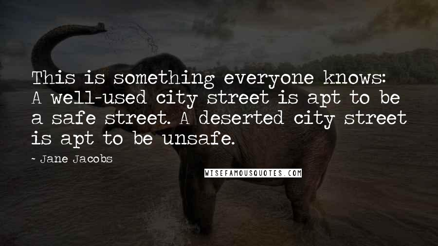 Jane Jacobs quotes: This is something everyone knows: A well-used city street is apt to be a safe street. A deserted city street is apt to be unsafe.