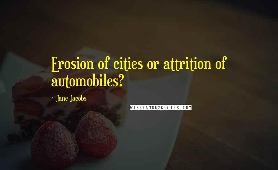 Jane Jacobs quotes: Erosion of cities or attrition of automobiles?
