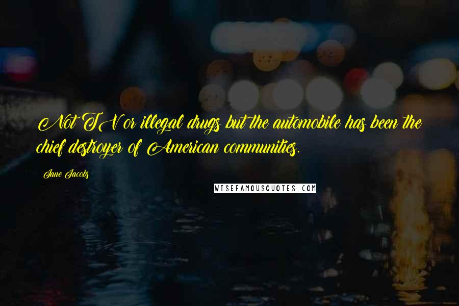 Jane Jacobs quotes: Not TV or illegal drugs but the automobile has been the chief destroyer of American communities.
