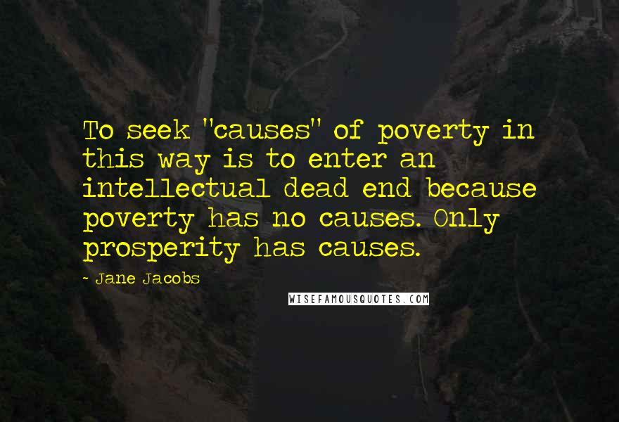 """Jane Jacobs quotes: To seek """"causes"""" of poverty in this way is to enter an intellectual dead end because poverty has no causes. Only prosperity has causes."""