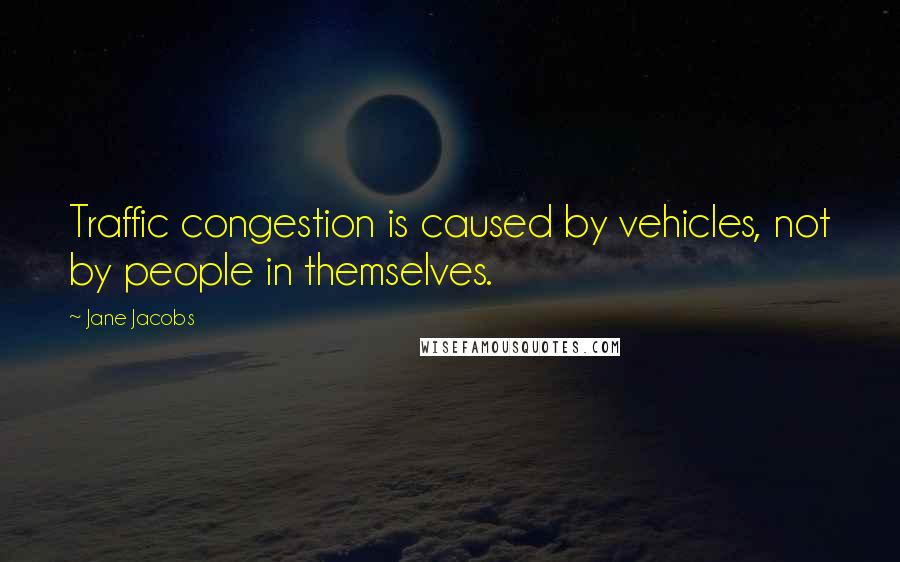 Jane Jacobs quotes: Traffic congestion is caused by vehicles, not by people in themselves.