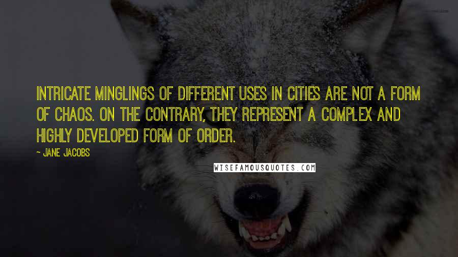Jane Jacobs quotes: Intricate minglings of different uses in cities are not a form of chaos. On the contrary, they represent a complex and highly developed form of order.