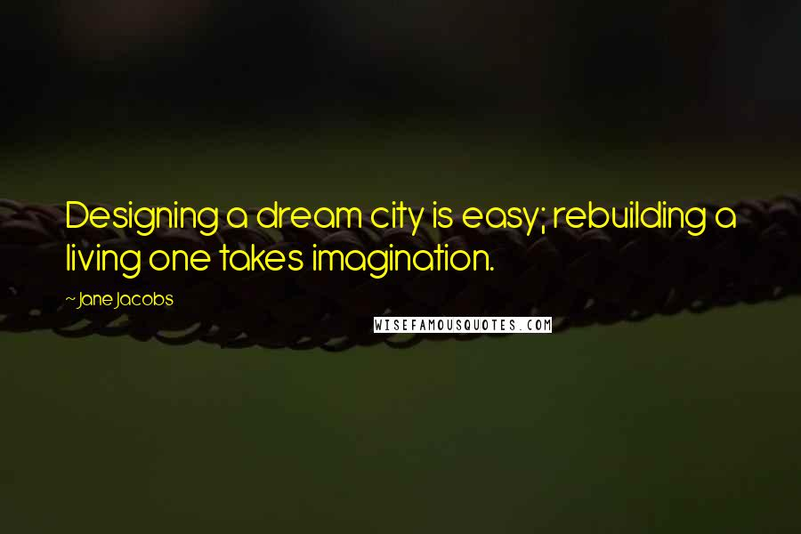 Jane Jacobs quotes: Designing a dream city is easy; rebuilding a living one takes imagination.