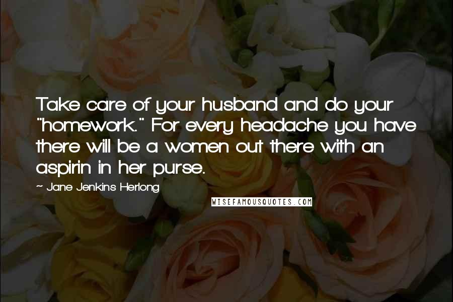"""Jane Jenkins Herlong quotes: Take care of your husband and do your """"homework."""" For every headache you have there will be a women out there with an aspirin in her purse."""