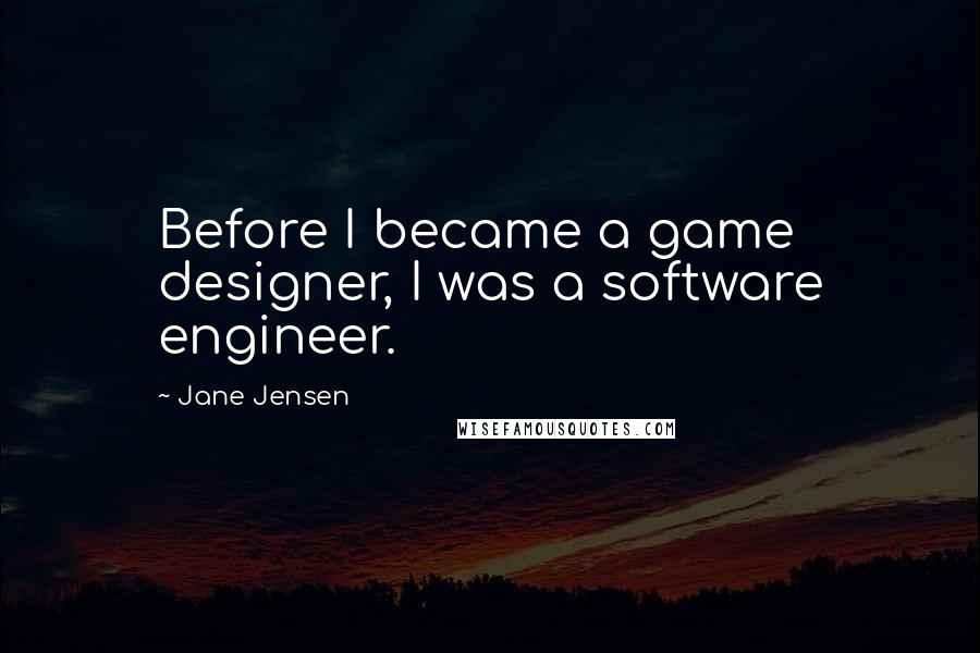 Jane Jensen quotes: Before I became a game designer, I was a software engineer.