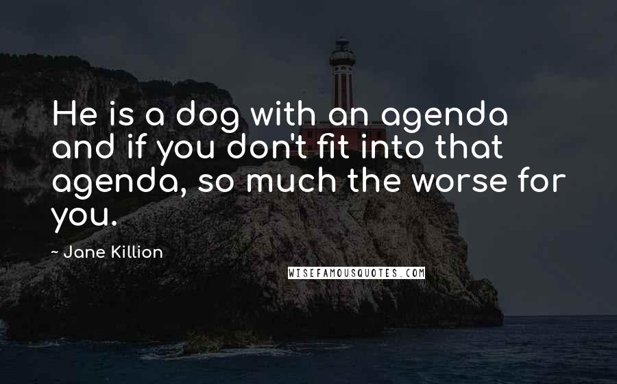 Jane Killion quotes: He is a dog with an agenda and if you don't fit into that agenda, so much the worse for you.