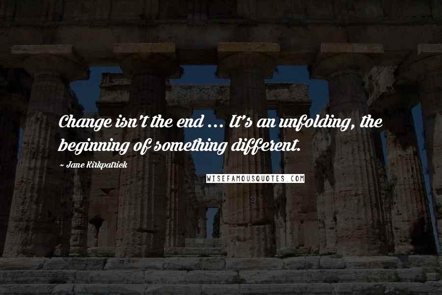 Jane Kirkpatrick quotes: Change isn't the end ... It's an unfolding, the beginning of something different.