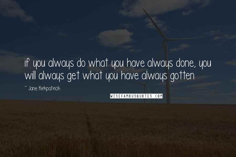 Jane Kirkpatrick quotes: if you always do what you have always done, you will always get what you have always gotten