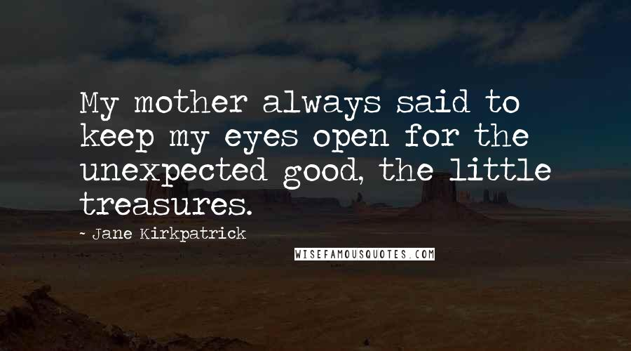 Jane Kirkpatrick quotes: My mother always said to keep my eyes open for the unexpected good, the little treasures.