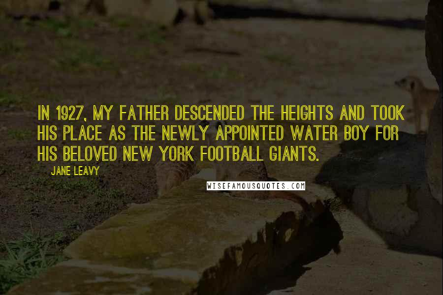 Jane Leavy quotes: In 1927, my father descended the heights and took his place as the newly appointed water boy for his beloved New York football Giants.