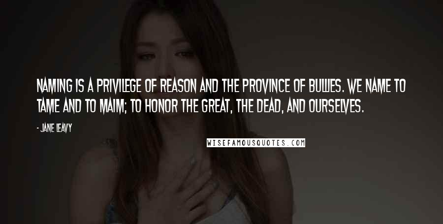 Jane Leavy quotes: Naming is a privilege of reason and the province of bullies. We name to tame and to maim; to honor the great, the dead, and ourselves.