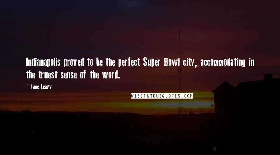 Jane Leavy quotes: Indianapolis proved to be the perfect Super Bowl city, accommodating in the truest sense of the word.